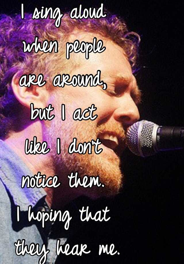 I sing aloud  when people  are around,  but I act  like I don't  notice them.  I hoping that  they hear me.