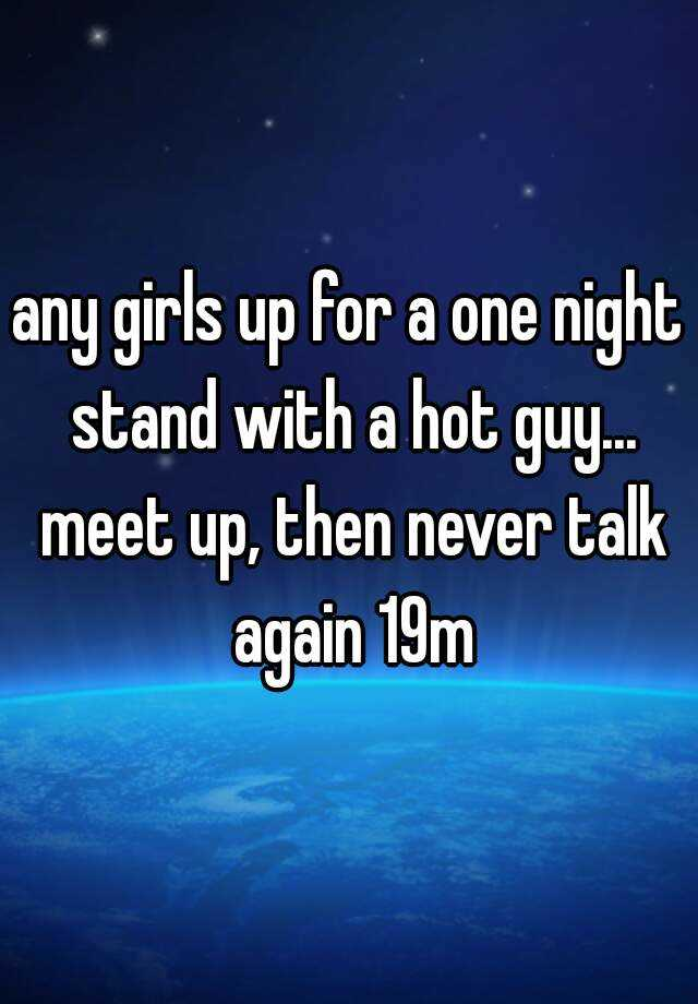 any girls up for a one night stand with a hot guy... meet up, then never talk again 19m