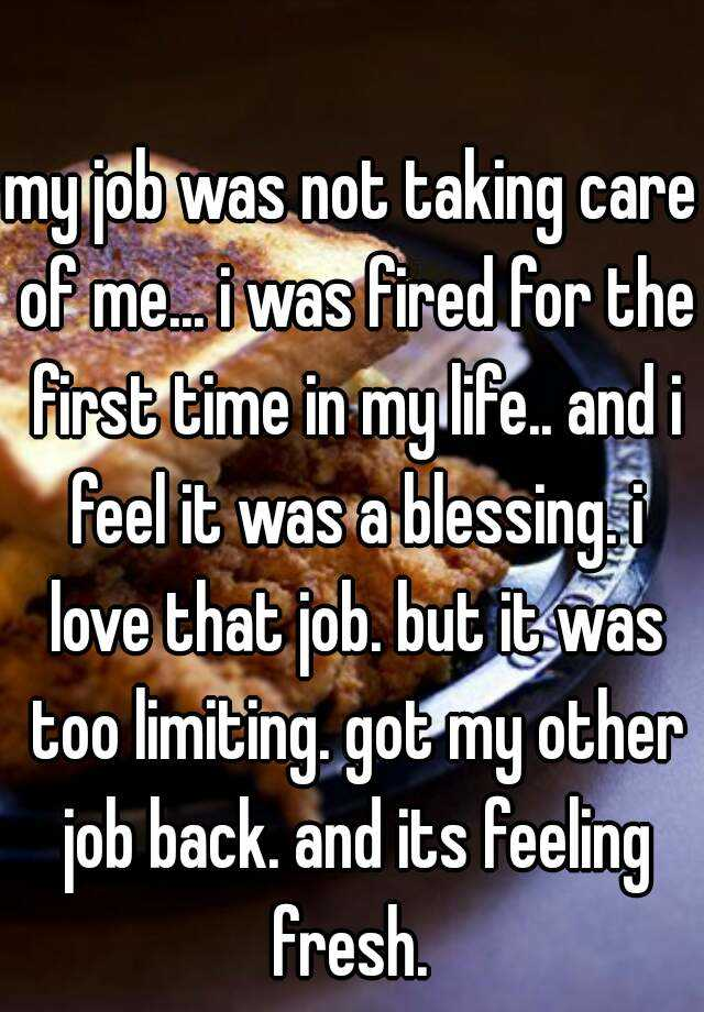 my job was not taking care of me... i was fired for the first time in my life.. and i feel it was a blessing. i love that job. but it was too limiting. got my other job back. and its feeling fresh.