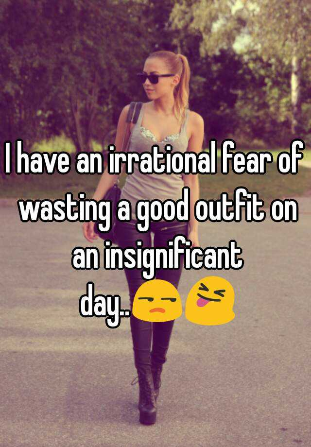 I have an irrational fear of wasting a good outfit on an insignificant day..😒😝