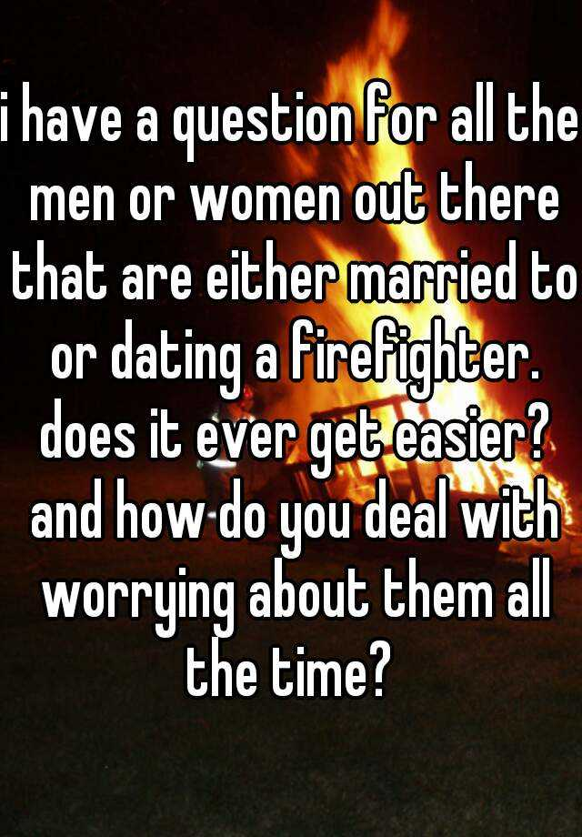 i have a question for all the men or women out there that are either married to or dating a firefighter. does it ever get easier? and how do you deal with worrying about them all the time?