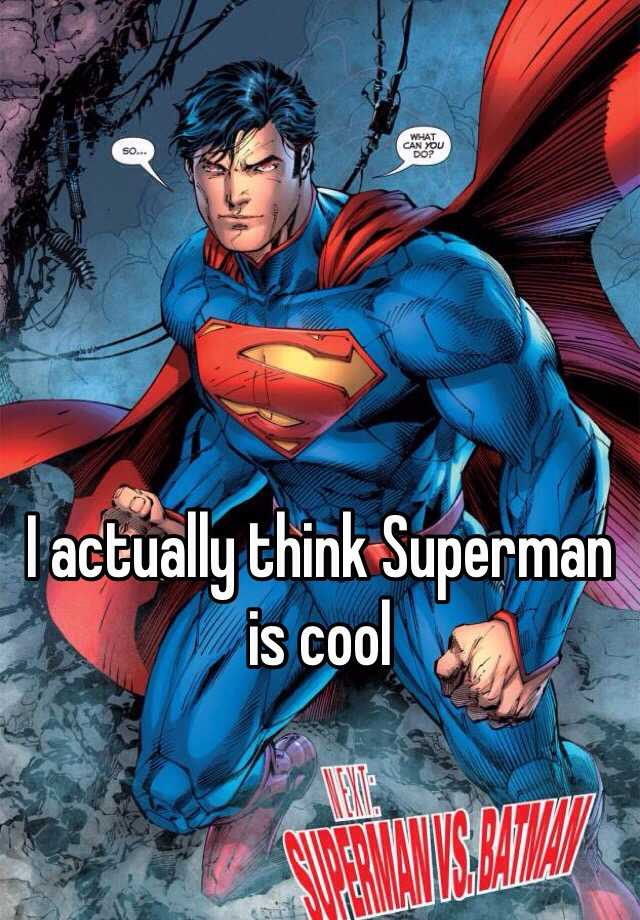 I actually think Superman is cool