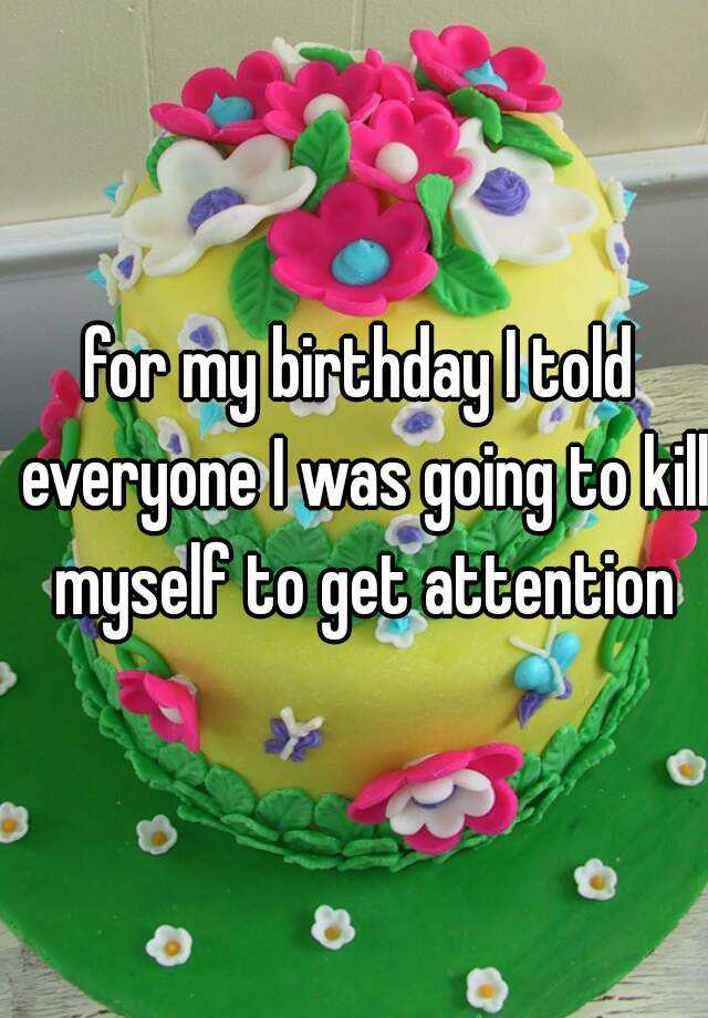 for my birthday I told everyone I was going to kill myself to get attention