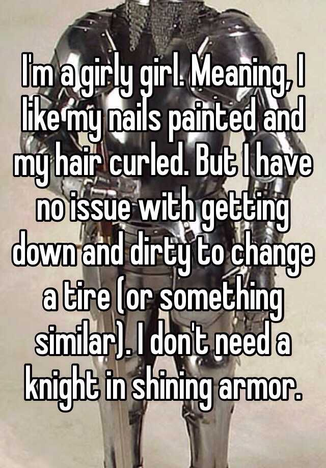 I'm a girly girl. Meaning, I like my nails painted and my hair curled. But I have no issue with getting down and dirty to change a tire (or something similar). I don't need a knight in shining armor.