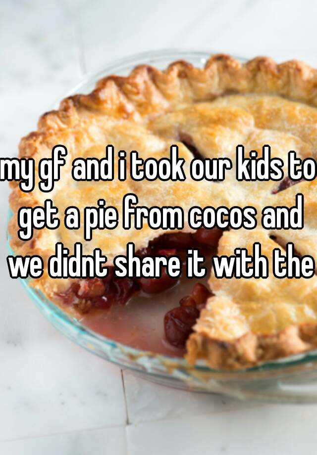 my gf and i took our kids to get a pie from cocos and we didnt share it with them