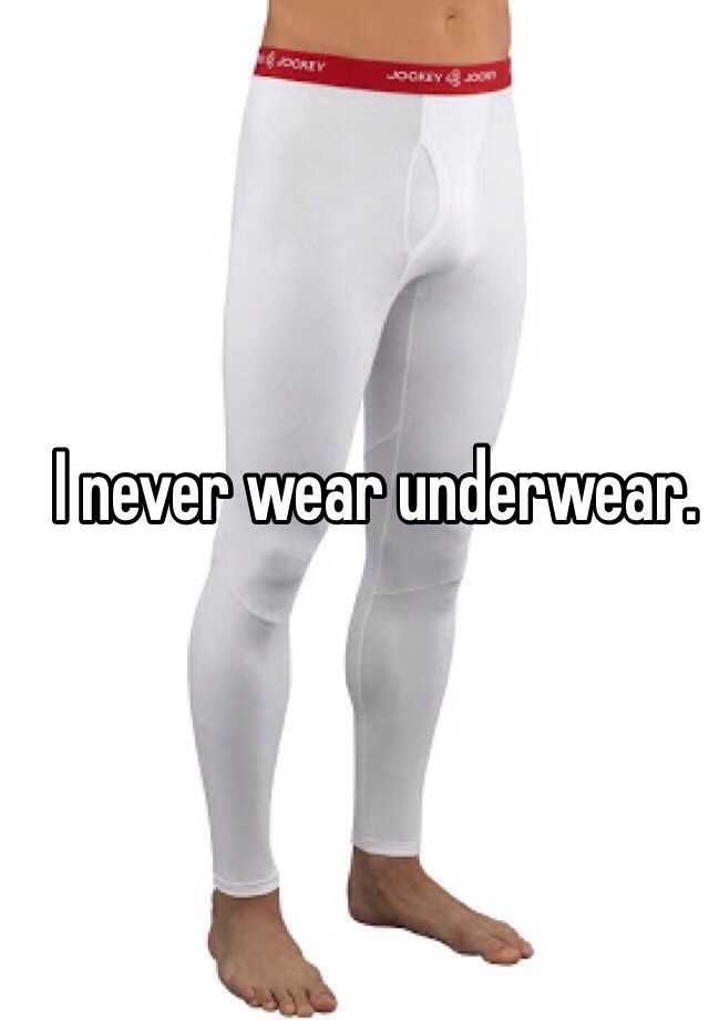 I never wear underwear.