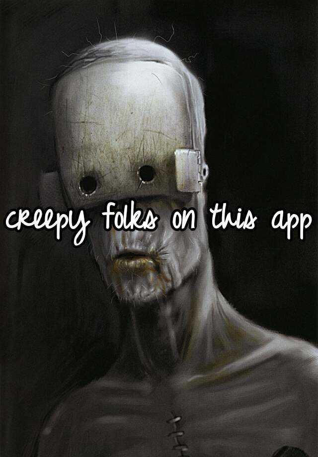 creepy folks on this app