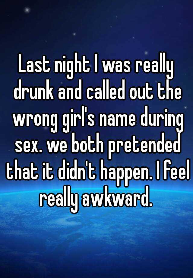 Last night I was really drunk and called out the wrong girl's name during sex. we both pretended that it didn't happen. I feel really awkward.