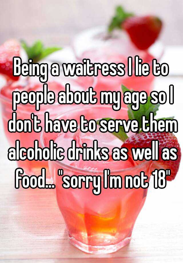 """Being a waitress I lie to people about my age so I don't have to serve them alcoholic drinks as well as food... """"sorry I'm not 18"""""""