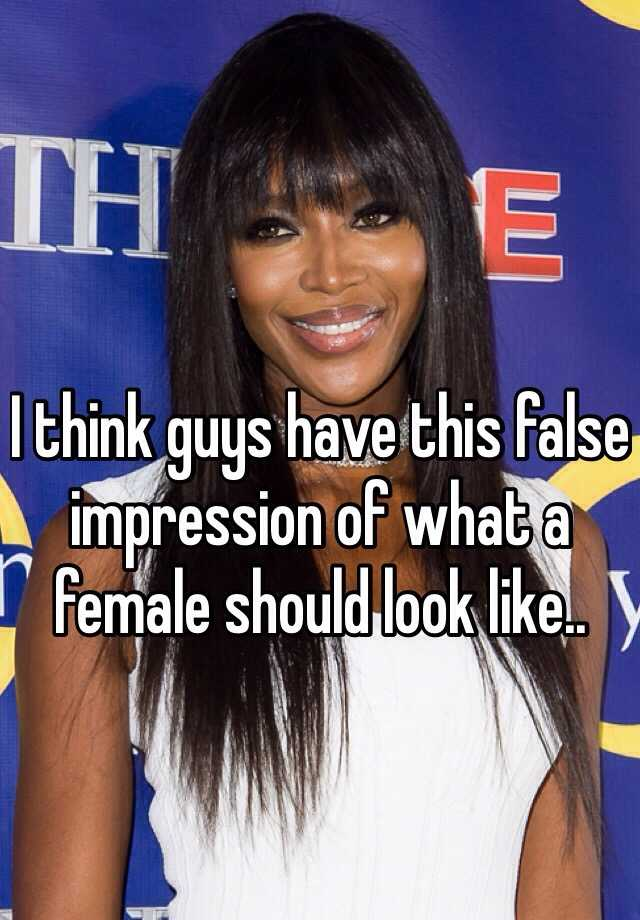 I think guys have this false impression of what a female should look like..