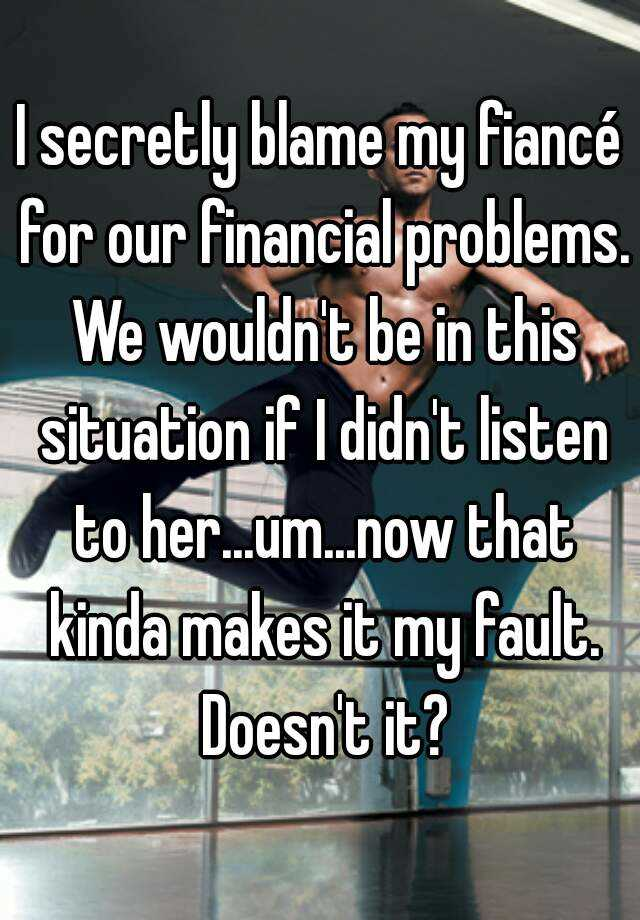 I secretly blame my fiancé for our financial problems. We wouldn't be in this situation if I didn't listen to her...um...now that kinda makes it my fault. Doesn't it?