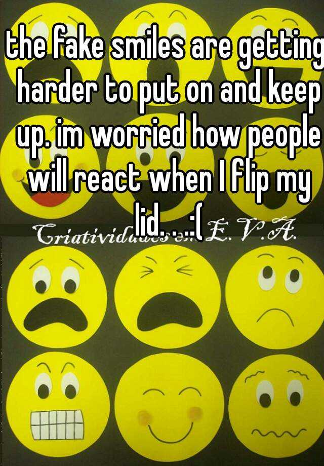 the fake smiles are getting harder to put on and keep up. im worried how people will react when I flip my lid. . .:(