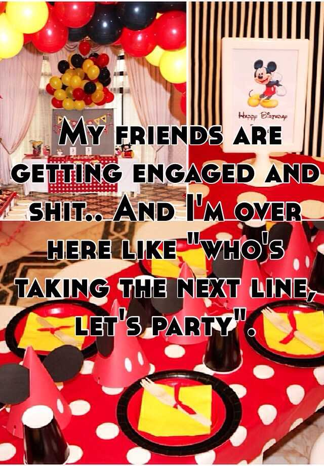 """My friends are getting engaged and shit.. And I'm over here like """"who's taking the next line, let's party""""."""
