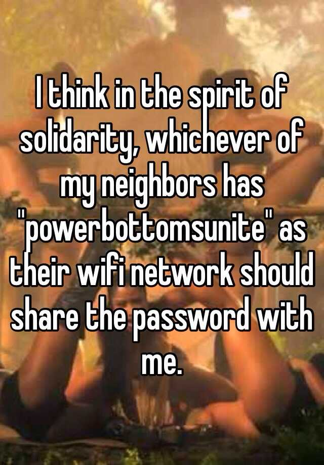 """I think in the spirit of solidarity, whichever of my neighbors has """"powerbottomsunite"""" as their wifi network should share the password with me."""
