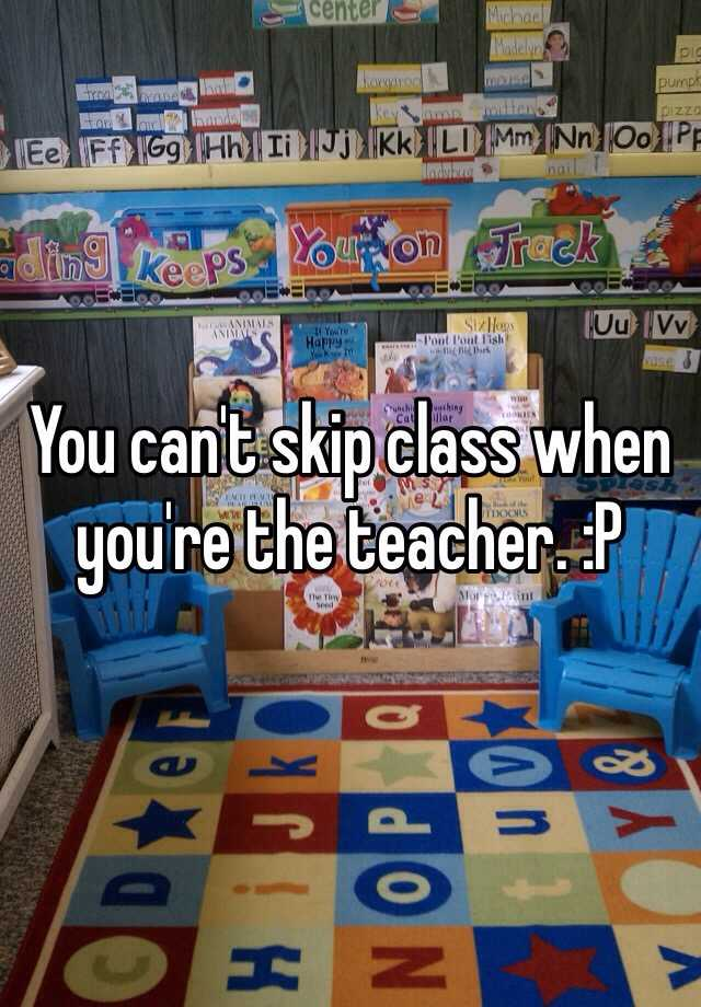 You can't skip class when you're the teacher. :P