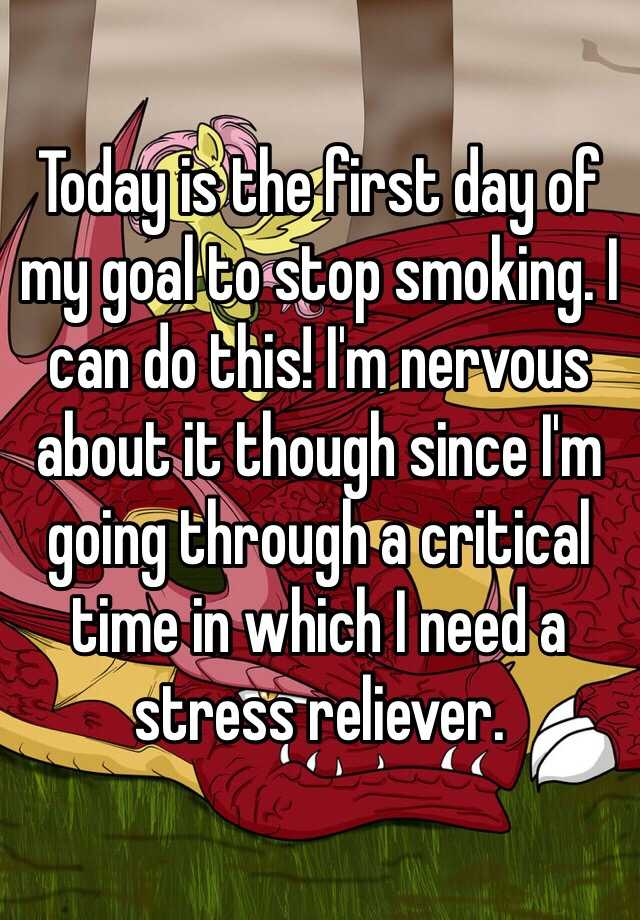 Today is the first day of my goal to stop smoking. I can do this! I'm nervous about it though since I'm going through a critical time in which I need a stress reliever.