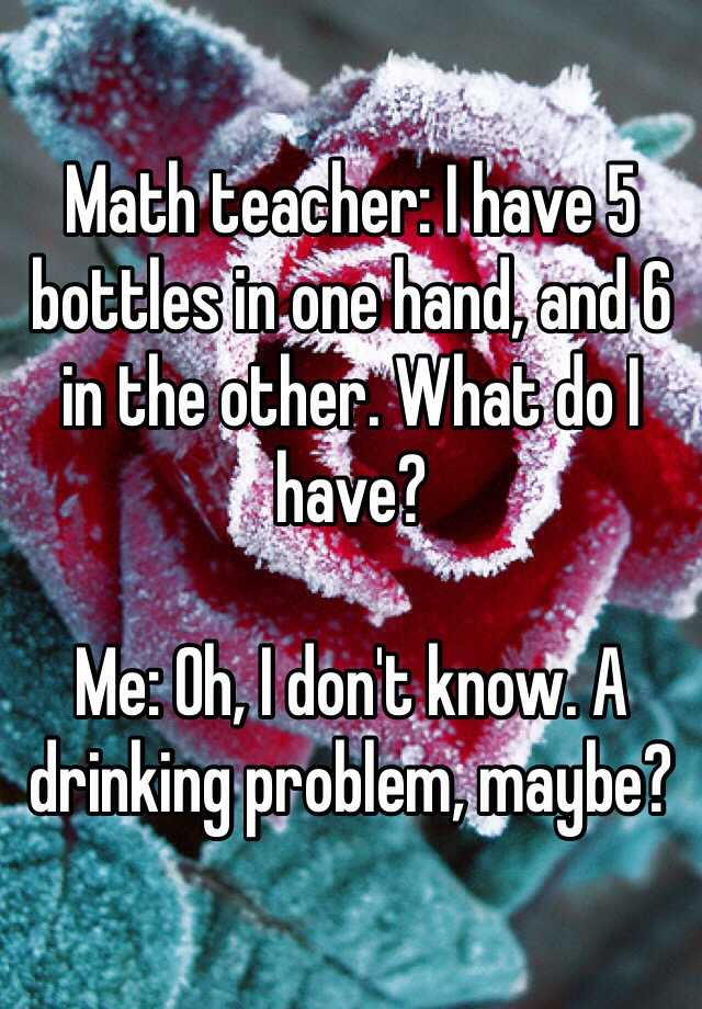 Math teacher: I have 5 bottles in one hand, and 6 in the other. What do I have?  Me: Oh, I don't know. A drinking problem, maybe?