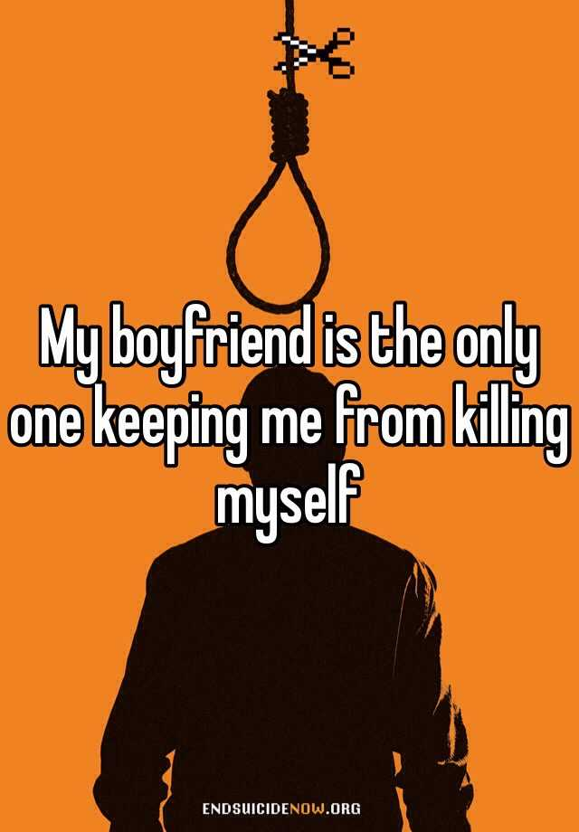 My boyfriend is the only one keeping me from killing myself