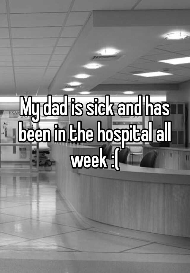 My dad is sick and has been in the hospital all week :(