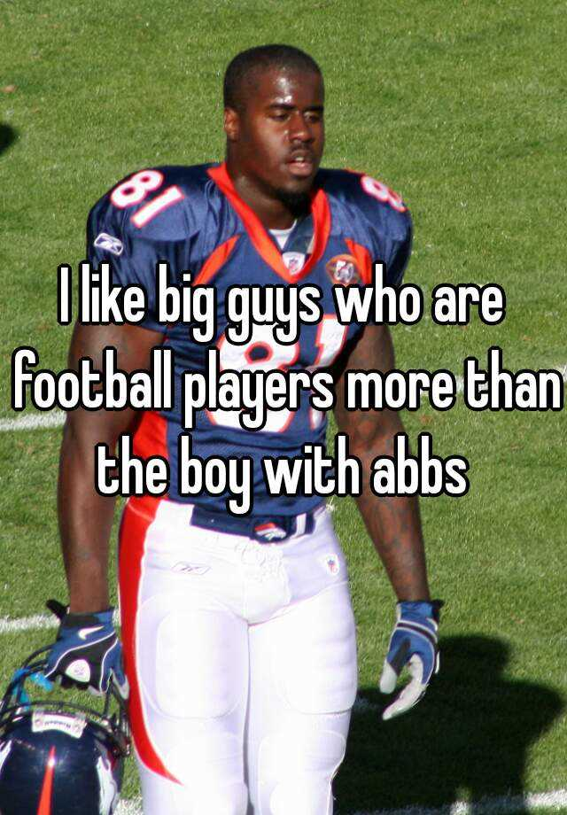 I like big guys who are football players more than the boy with abbs