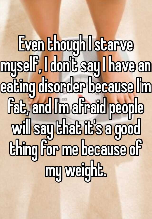 Even though I starve myself, I don't say I have an eating disorder because I'm fat, and I'm afraid people will say that it's a good thing for me because of my weight.