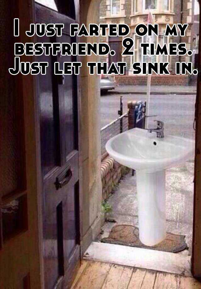 I just farted on my bestfriend. 2 times. Just let that sink in.