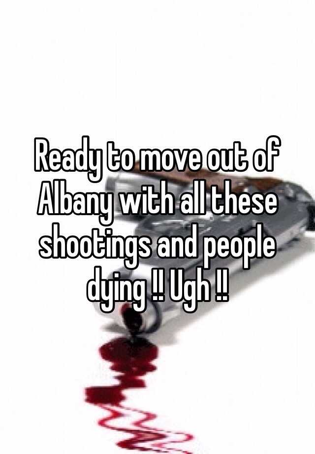 Ready to move out of Albany with all these shootings and people dying !! Ugh !!