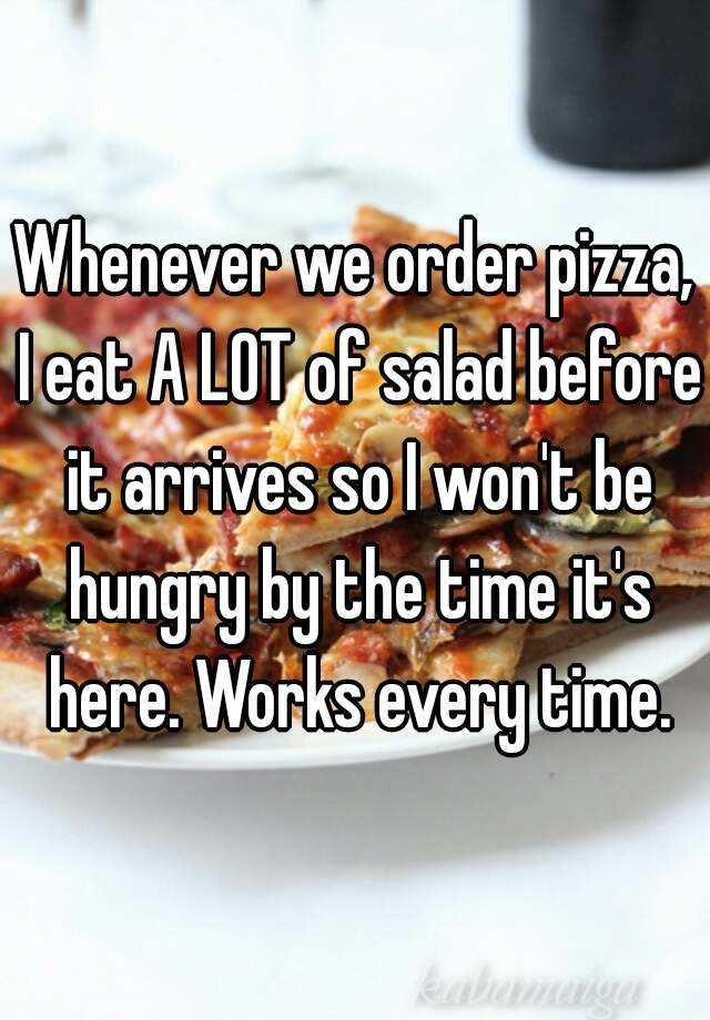Whenever we order pizza, I eat A LOT of salad before it arrives so I won't be hungry by the time it's here. Works every time.