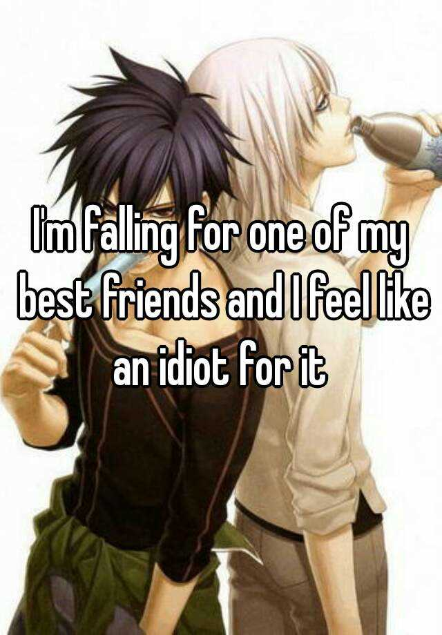 I'm falling for one of my best friends and I feel like an idiot for it