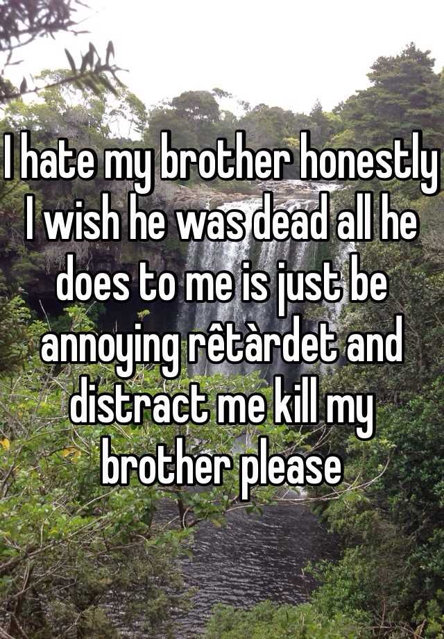 I hate my brother honestly I wish he was dead all he does to me is just be annoying rêtàrdet and distract me kill my brother please
