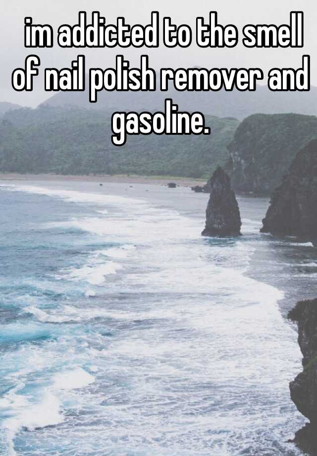 im addicted to the smell of nail polish remover and gasoline.