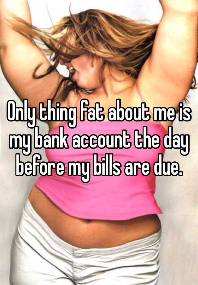 Only thing fat about me is my bank account the day before my bills are due.