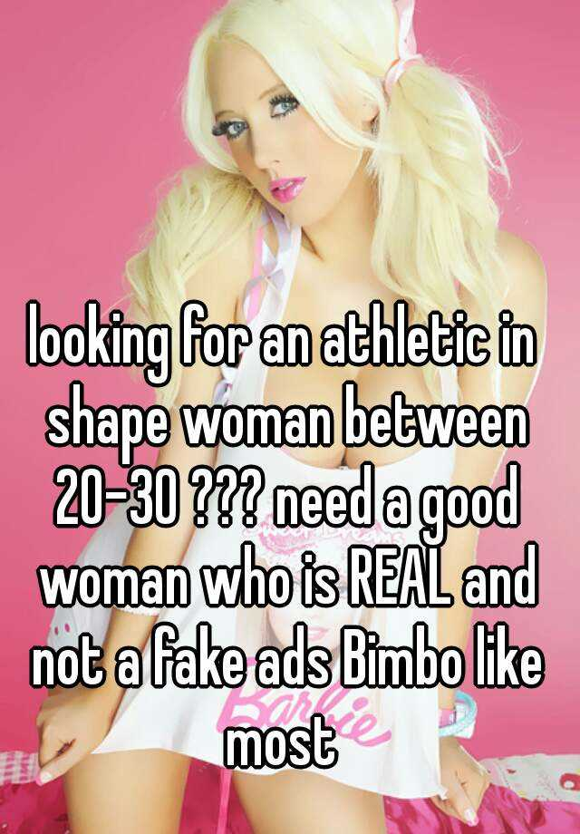 looking for an athletic in shape woman between 20-30 ??? need a good woman who is REAL and not a fake ads Bimbo like most