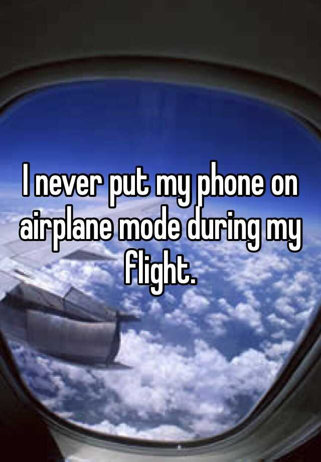 I never put my phone on airplane mode during my flight.
