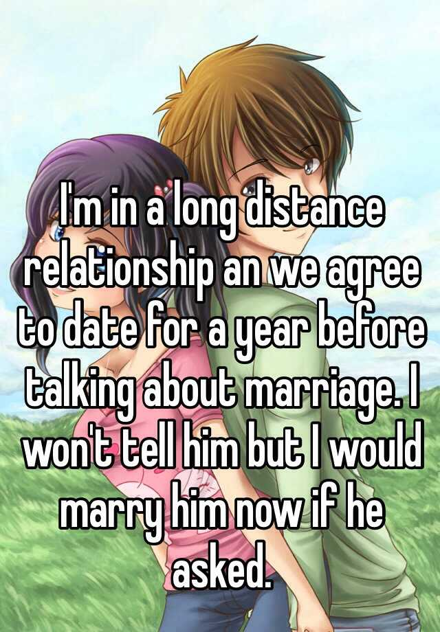I'm in a long distance relationship an we agree to date for a year before talking about marriage. I won't tell him but I would marry him now if he asked.