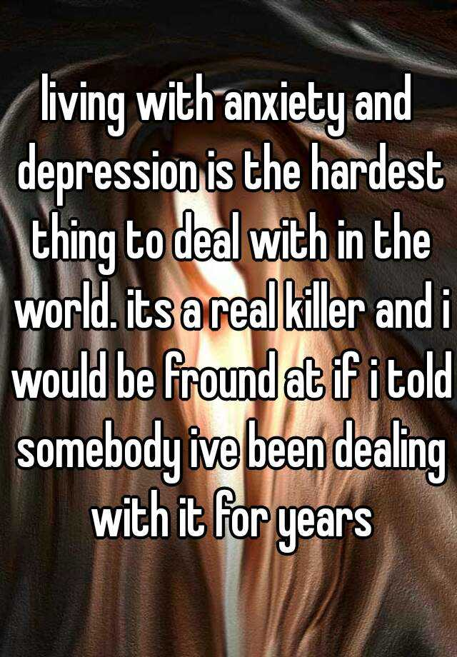 living with anxiety and depression is the hardest thing to deal with in the world. its a real killer and i would be fround at if i told somebody ive been dealing with it for years