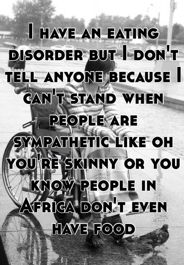 I have an eating disorder but I don't tell anyone because I can't stand when people are sympathetic like oh you're skinny or you know people in Africa don't even have food