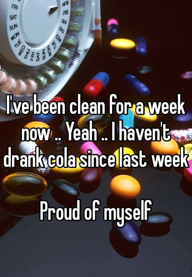 I've been clean for a week now .. Yeah .. I haven't drank cola since last week   Proud of myself