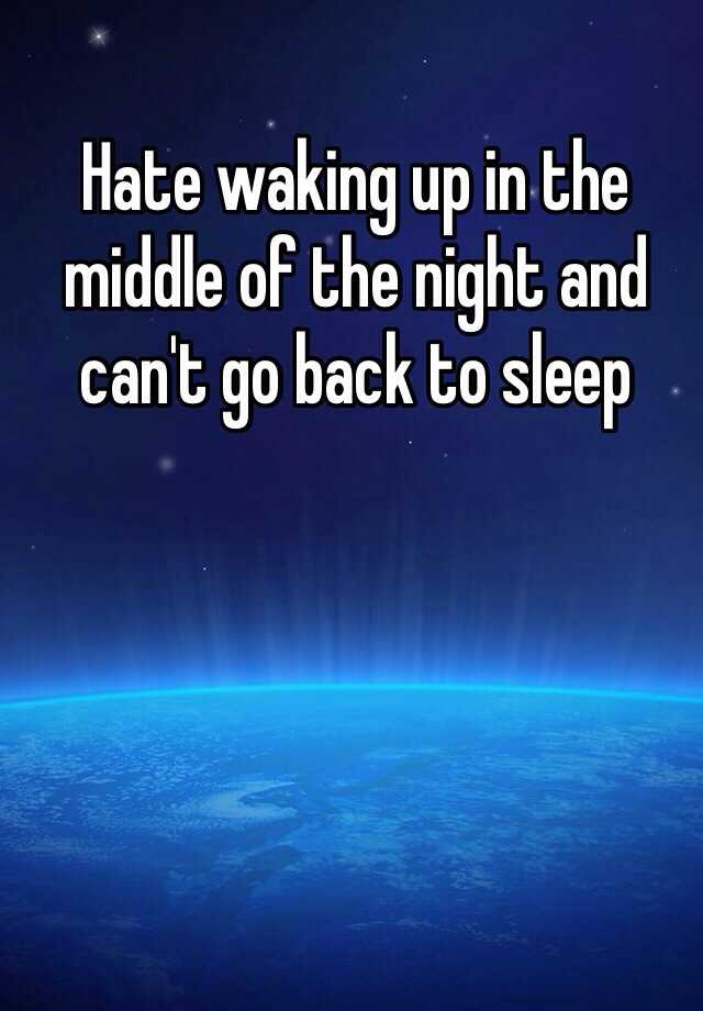 Hate waking up in the middle of the night and can't go back to sleep