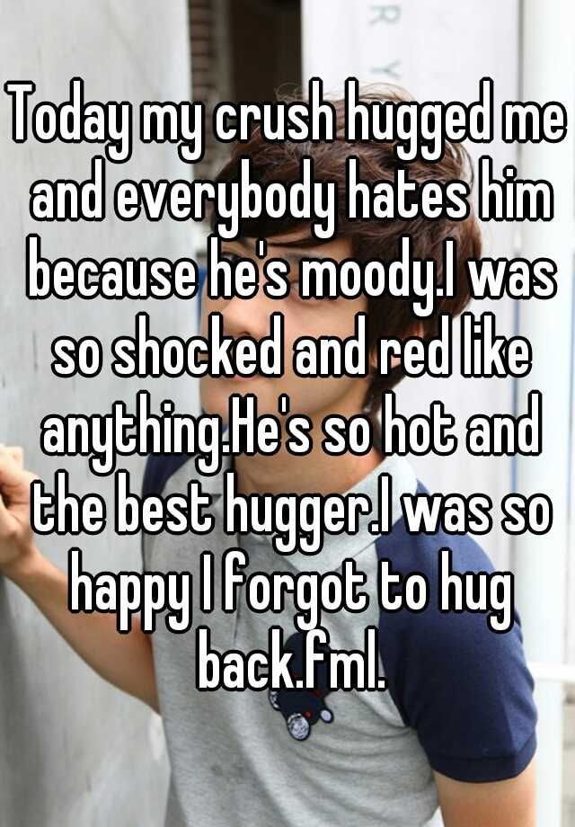 Today my crush hugged me and everybody hates him because he's moody.I was so shocked and red like anything.He's so hot and the best hugger.I was so happy I forgot to hug back.fml.