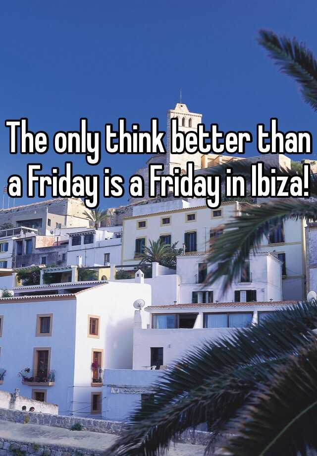 The only think better than a Friday is a Friday in Ibiza!