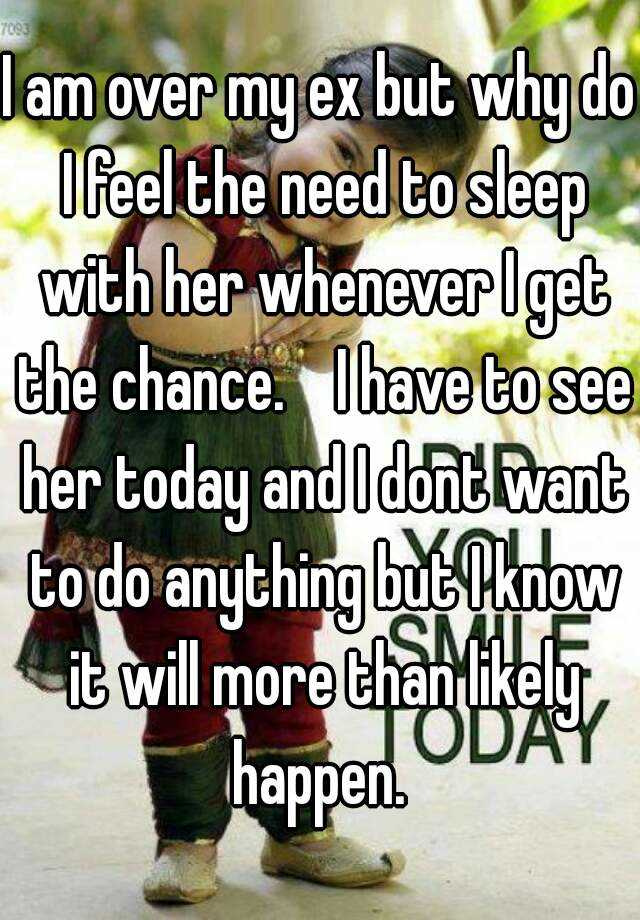 I am over my ex but why do I feel the need to sleep with her whenever I get the chance.    I have to see her today and I dont want to do anything but I know it will more than likely happen.