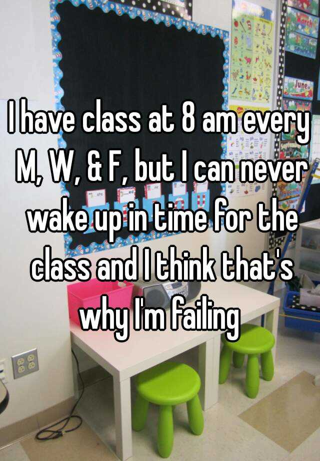 I have class at 8 am every M, W, & F, but I can never wake up in time for the class and I think that's why I'm failing