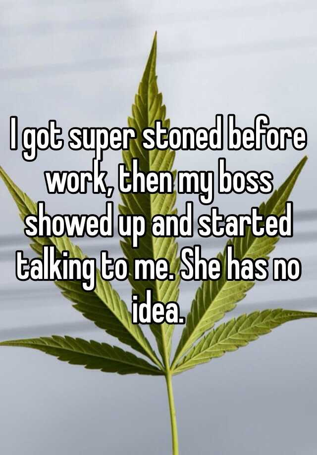 I got super stoned before work, then my boss showed up and started talking to me. She has no idea.