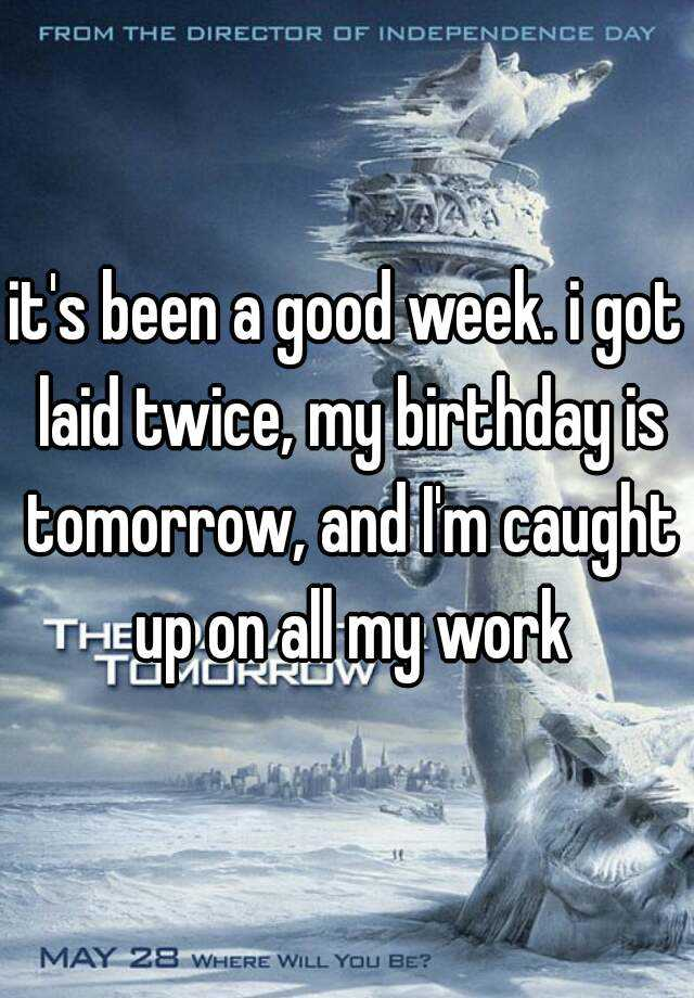 it's been a good week. i got laid twice, my birthday is tomorrow, and I'm caught up on all my work