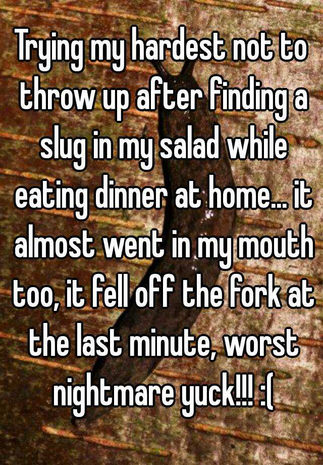 Trying my hardest not to throw up after finding a slug in my salad while eating dinner at home... it almost went in my mouth too, it fell off the fork at the last minute, worst nightmare yuck!!! :(