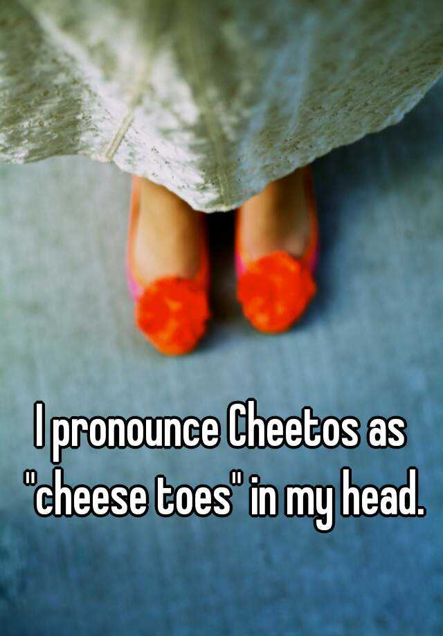 "I pronounce Cheetos as ""cheese toes"" in my head."