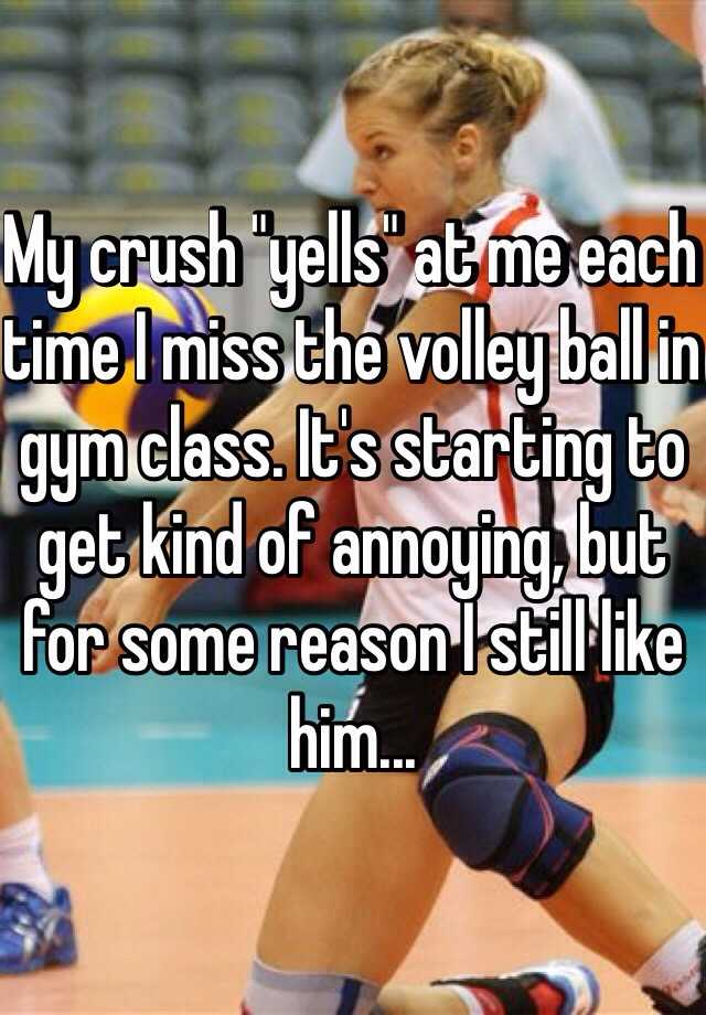 "My crush ""yells"" at me each time I miss the volley ball in gym class. It's starting to get kind of annoying, but for some reason I still like him..."
