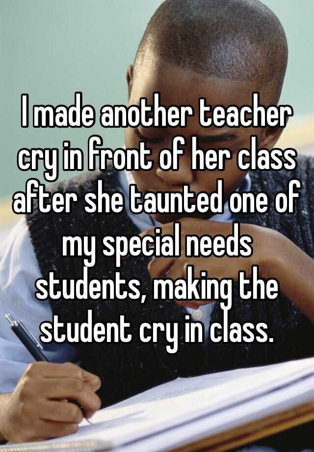 I made another teacher cry in front of her class after she taunted one of my special needs students, making the student cry in class.