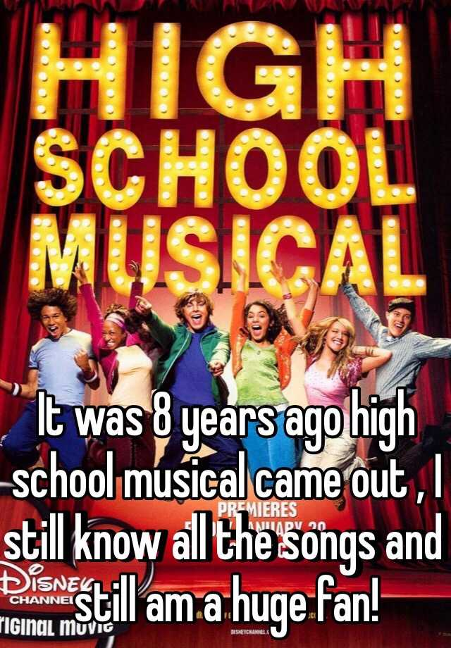 It was 8 years ago high school musical came out , I still know all the songs and still am a huge fan!